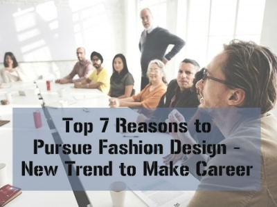 Top 7 Reasons to Pursue Fashion Design: New Trend to Make Career